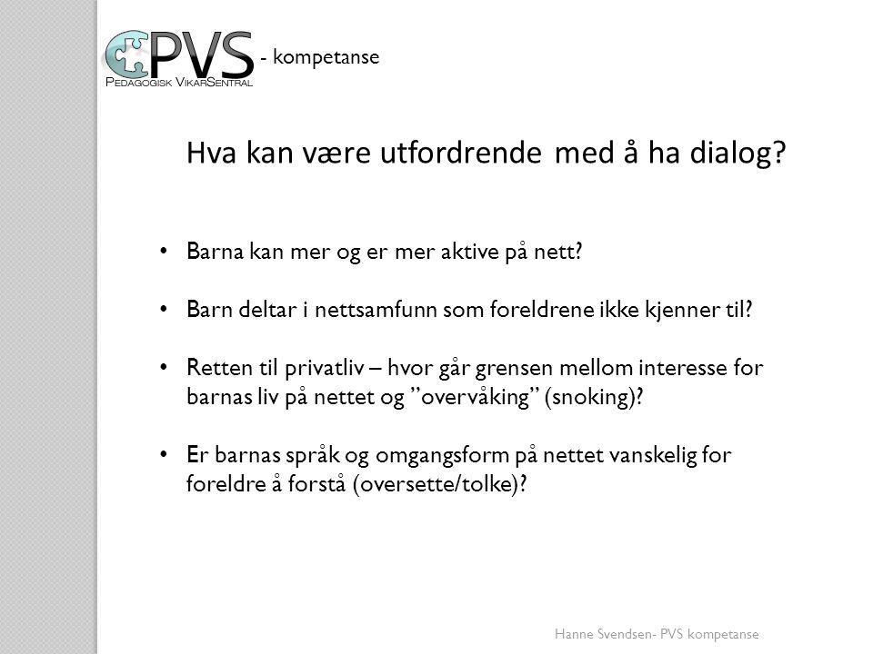 Hanne Svendsen- PVS kompetanse - kompetanse Hva kan være utfordrende med å ha dialog? • Barna kan mer og er mer aktive på nett? • Barn deltar i nettsa