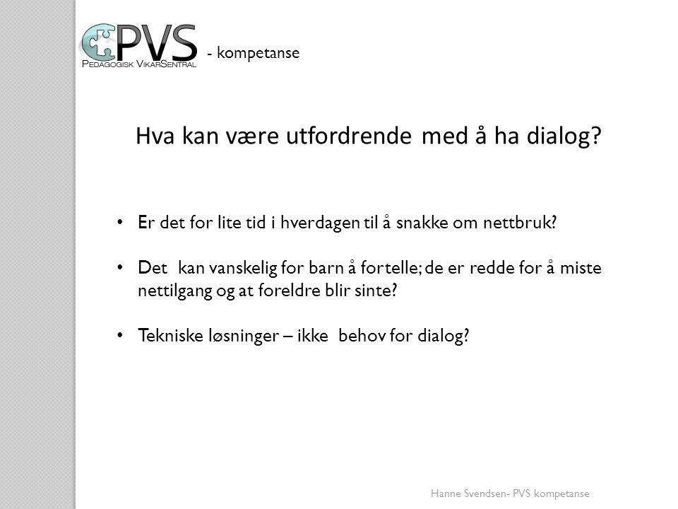 Hanne Svendsen- PVS kompetanse • Er det for lite tid i hverdagen til å snakke om nettbruk? • Det kan vanskelig for barn å fortelle; de er redde for å
