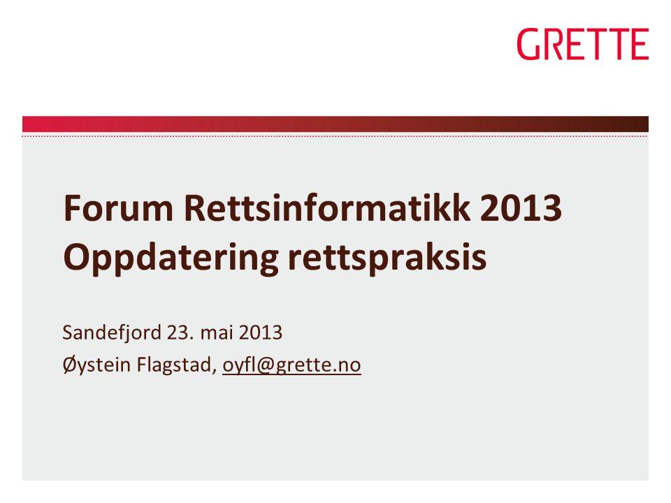 Forum Rettsinformatikk 2013 Oppdatering rettspraksis Sandefjord 23. mai 2013 Øystein Flagstad, oyfl@grette.nooyfl@grette.no