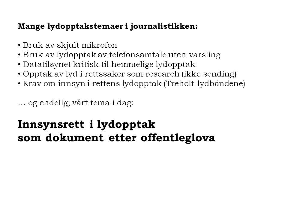 Aktuelle saker om innsyn og bruk av lydopptak: 2005: TV2 publiserte fra politiets lydlogg i NOKAS-saken 2008: Radio P4 fikk avslag på innsynskrav (Schjenken-saken) 2008: TV2 publiserte fra AMK-lydlogg (Schjenken-saken) 2009: NRK distriktskontor krever lyd fra Telenor Maritim Radio 2010: TV2 publiserte AMK-logg i sak med dødelig utfall 2011: Avis (og foreldre) krever innsyn i politiets lydlogg/journal 2011: NRK distriktskontor får innsyn i lydlogg m/samtykke (saken som Øyvind Johan Heggstad presenterte her) 2011: Politiet offentliggjør deler av lydlogg i Terrorsaken