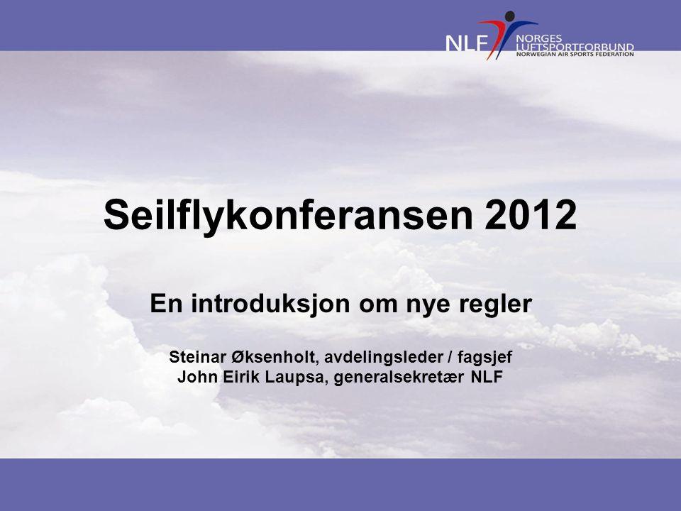 Seilflykonferansen 2012 En introduksjon om nye regler Steinar Øksenholt, avdelingsleder / fagsjef John Eirik Laupsa, generalsekretær NLF