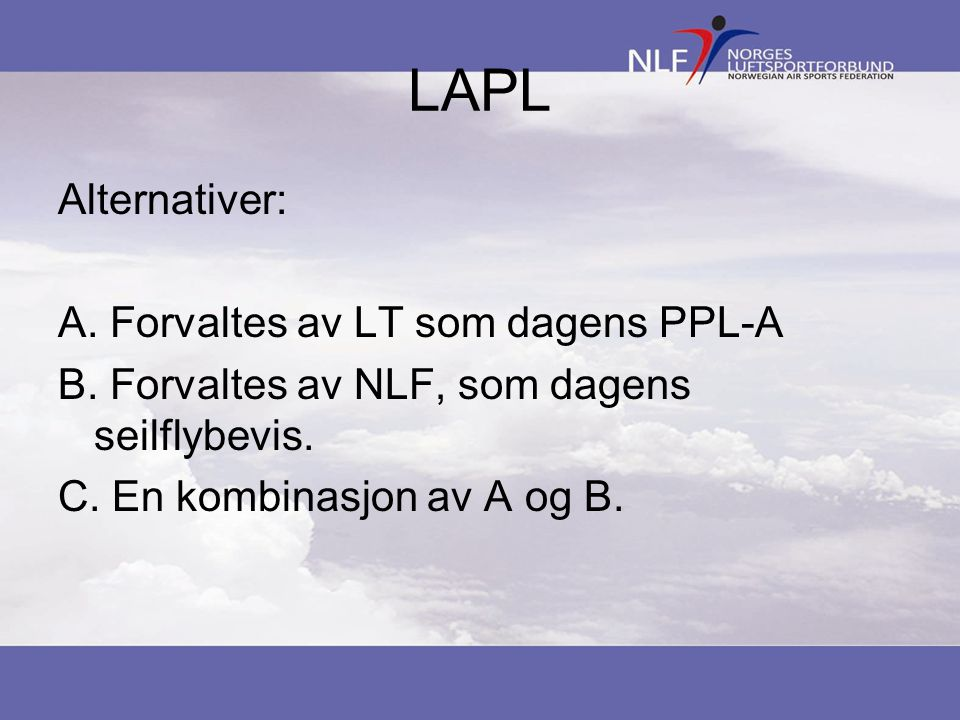 LAPL Alternativer: A. Forvaltes av LT som dagens PPL-A B. Forvaltes av NLF, som dagens seilflybevis. C. En kombinasjon av A og B.