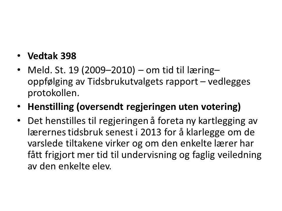 • Vedtak 398 • Meld. St. 19 (2009–2010) – om tid til læring– oppfølging av Tidsbrukutvalgets rapport – vedlegges protokollen. • Henstilling (oversendt