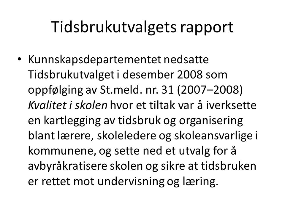 Tidsbrukutvalgets rapport • Kunnskapsdepartementet nedsatte Tidsbrukutvalget i desember 2008 som oppfølging av St.meld. nr. 31 (2007–2008) Kvalitet i