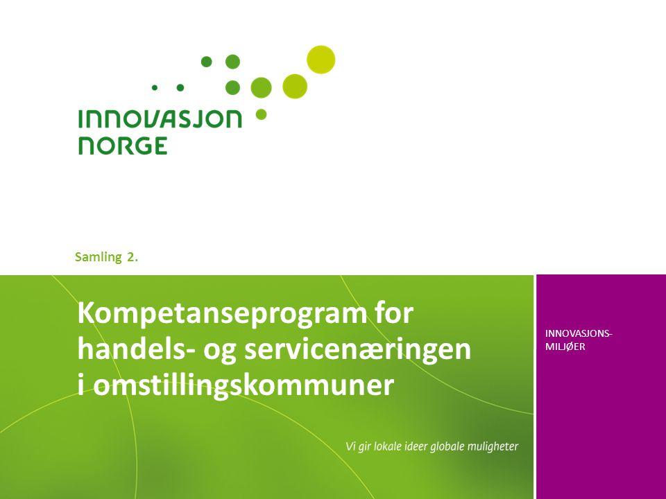 INNOVASJONS- MILJØER Kompetanseprogram for handels- og servicenæringen i omstillingskommuner Samling 2.