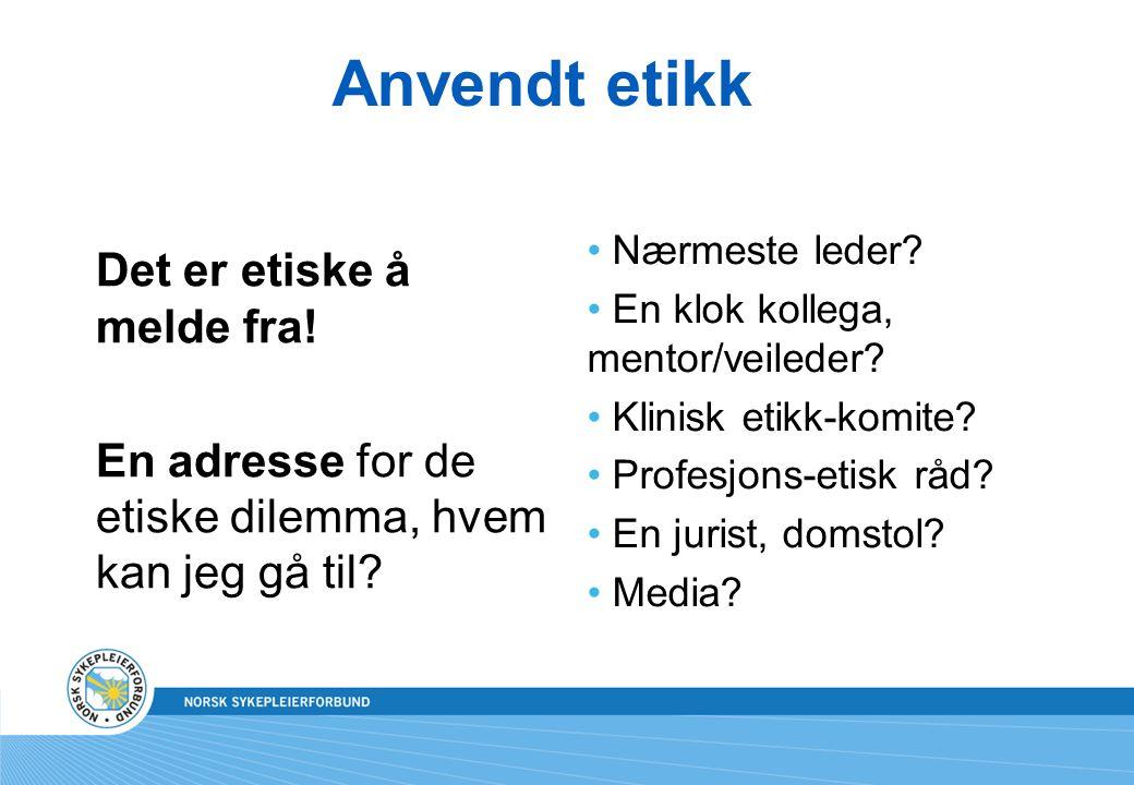 Anvendt etikk Det er etiske å melde fra! En adresse for de etiske dilemma, hvem kan jeg gå til? • Nærmeste leder? • En klok kollega, mentor/veileder?