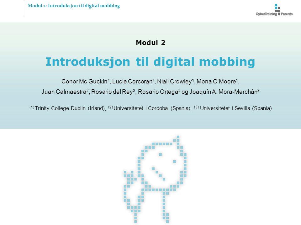 Modul 2 Introduksjon til digital mobbing Conor Mc Guckin 1, Lucie Corcoran 1, Niall Crowley 1, Mona O'Moore 1, Juan Calmaestra 2, Rosario del Rey 2, R