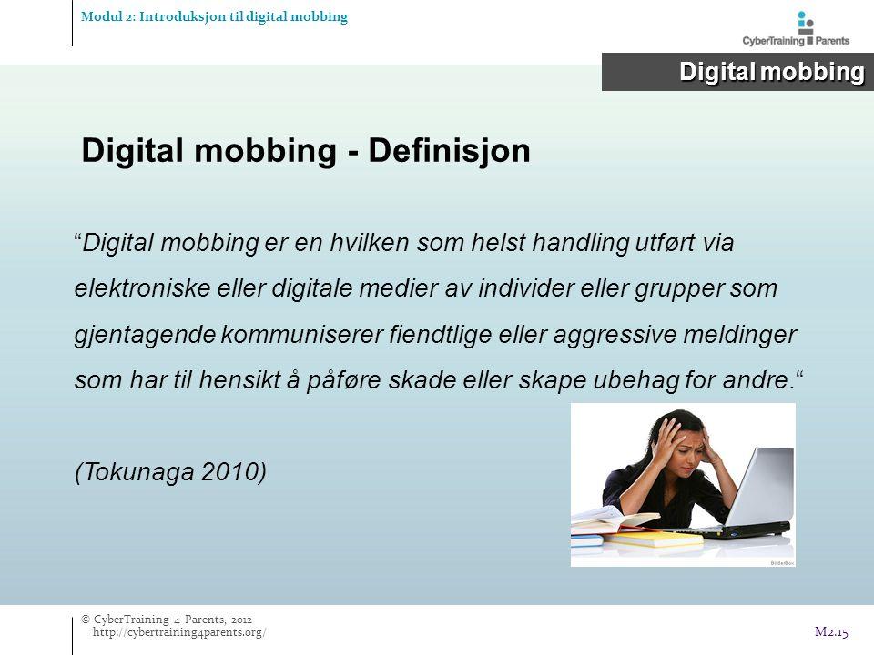 Digital mobbing er en hvilken som helst handling utført via elektroniske eller digitale medier av individer eller grupper som gjentagende kommuniserer fiendtlige eller aggressive meldinger som har til hensikt å påføre skade eller skape ubehag for andre. (Tokunaga 2010) Digital mobbing - Definisjon Modul 2: Introduksjon til digital mobbing Digital mobbing © CyberTraining-4-Parents, 2012 http://cybertraining4parents.org/ M2.15