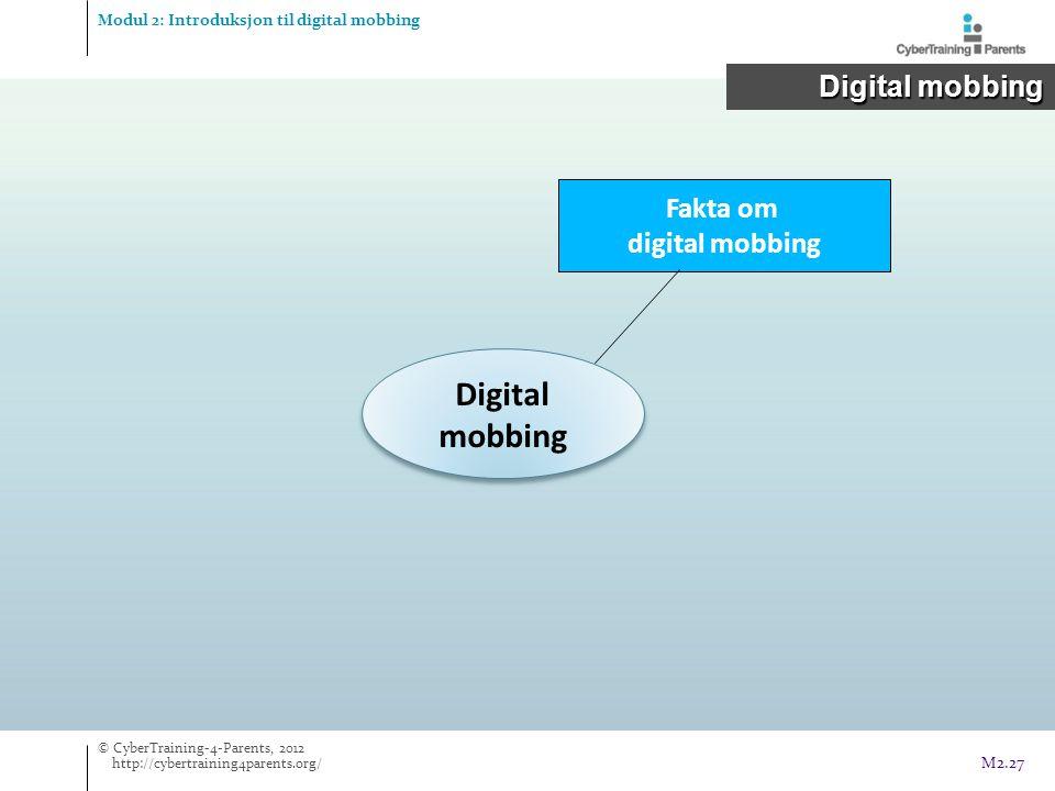 Digital mobbing Fakta om digital mobbing Modul 2: Introduksjon til digital mobbing Digital mobbing Digital mobbing © CyberTraining-4-Parents, 2012 http://cybertraining4parents.org/ M2.27