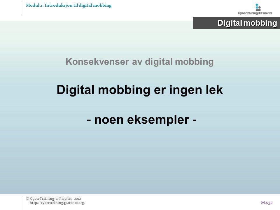 Konsekvenser av digital mobbing Digital mobbing er ingen lek - noen eksempler - Modul 2: Introduksjon til digital mobbing Digital mobbing Digital mobbing © CyberTraining-4-Parents, 2012 http://cybertraining4parents.org/ M2.31