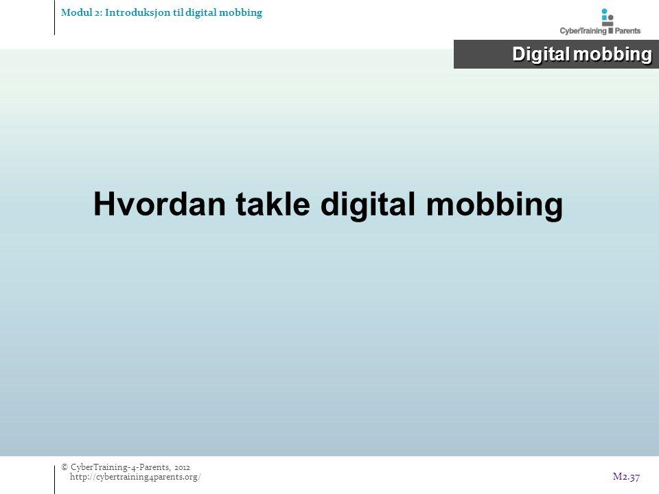 Hvordan takle digital mobbing Modul 2: Introduksjon til digital mobbing Digital mobbing Digital mobbing © CyberTraining-4-Parents, 2012 http://cybertraining4parents.org/ M2.37
