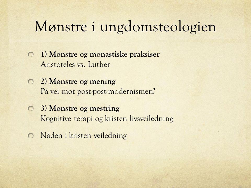 Mønstre i ungdomsteologien 1) Mønstre og monastiske praksiser Aristoteles vs. Luther 2) Mønstre og mening På vei mot post-post-modernismen? 3) Mønstre