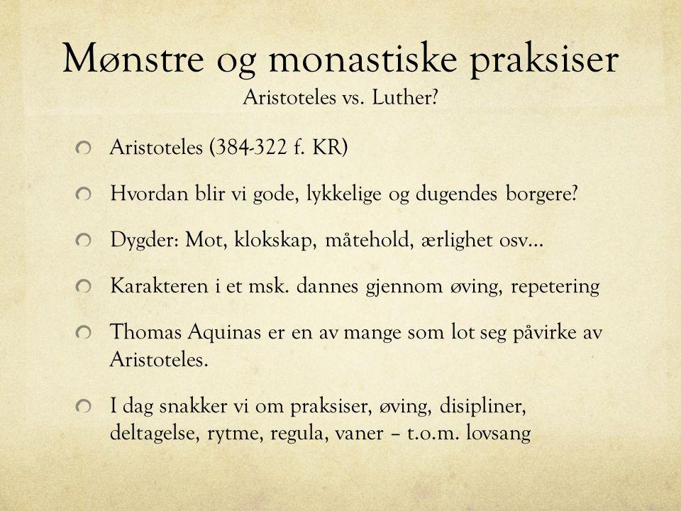 Mønstre og monastiske praksiser Aristoteles vs. Luther? Aristoteles (384-322 f. KR) Hvordan blir vi gode, lykkelige og dugendes borgere? Dygder: Mot,