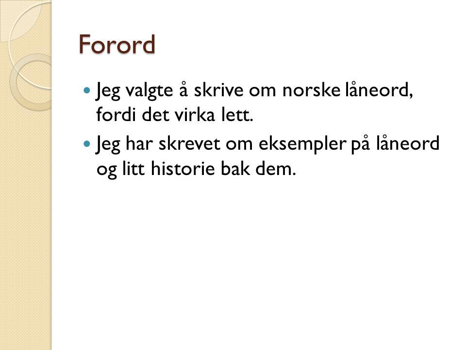 Forord  Jeg valgte å skrive om norske låneord, fordi det virka lett.  Jeg har skrevet om eksempler på låneord og litt historie bak dem.