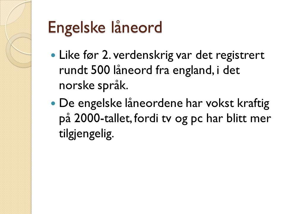 Engelske låneord  Like før 2. verdenskrig var det registrert rundt 500 låneord fra england, i det norske språk.  De engelske låneordene har vokst kr