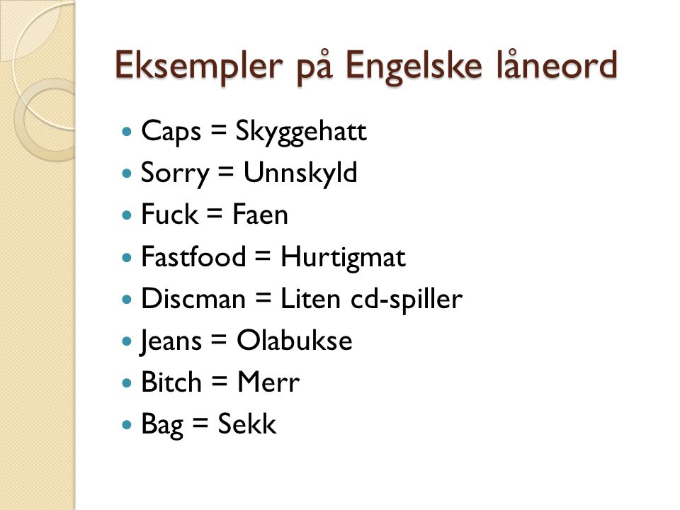 Eksempler på Engelske låneord  Caps = Skyggehatt  Sorry = Unnskyld  Fuck = Faen  Fastfood = Hurtigmat  Discman = Liten cd-spiller  Jeans = Olabu