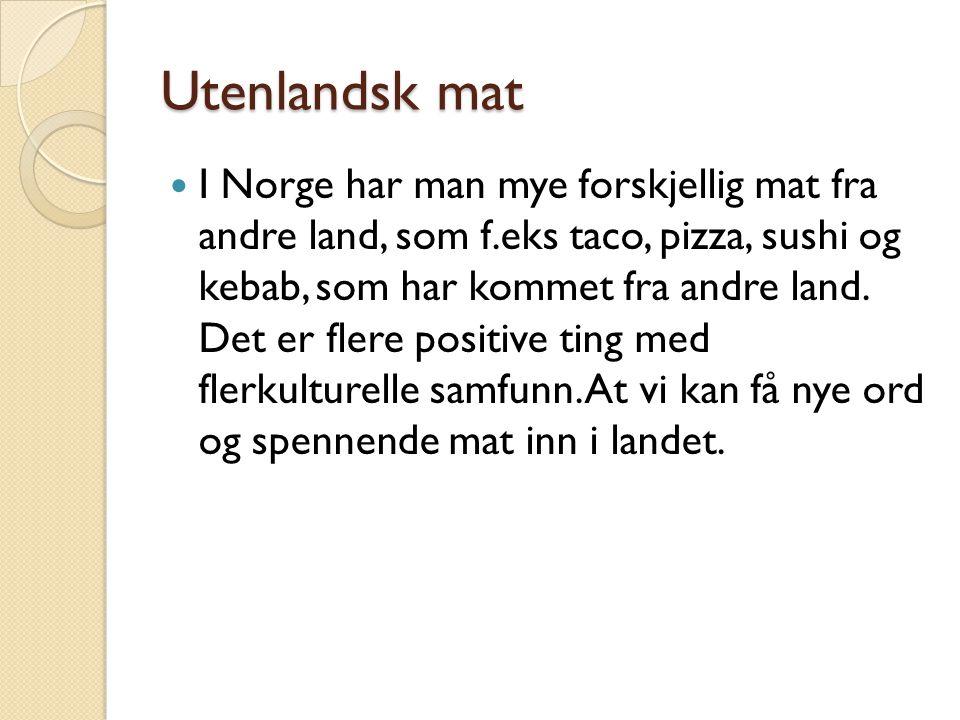 Utenlandsk mat  I Norge har man mye forskjellig mat fra andre land, som f.eks taco, pizza, sushi og kebab, som har kommet fra andre land. Det er fler
