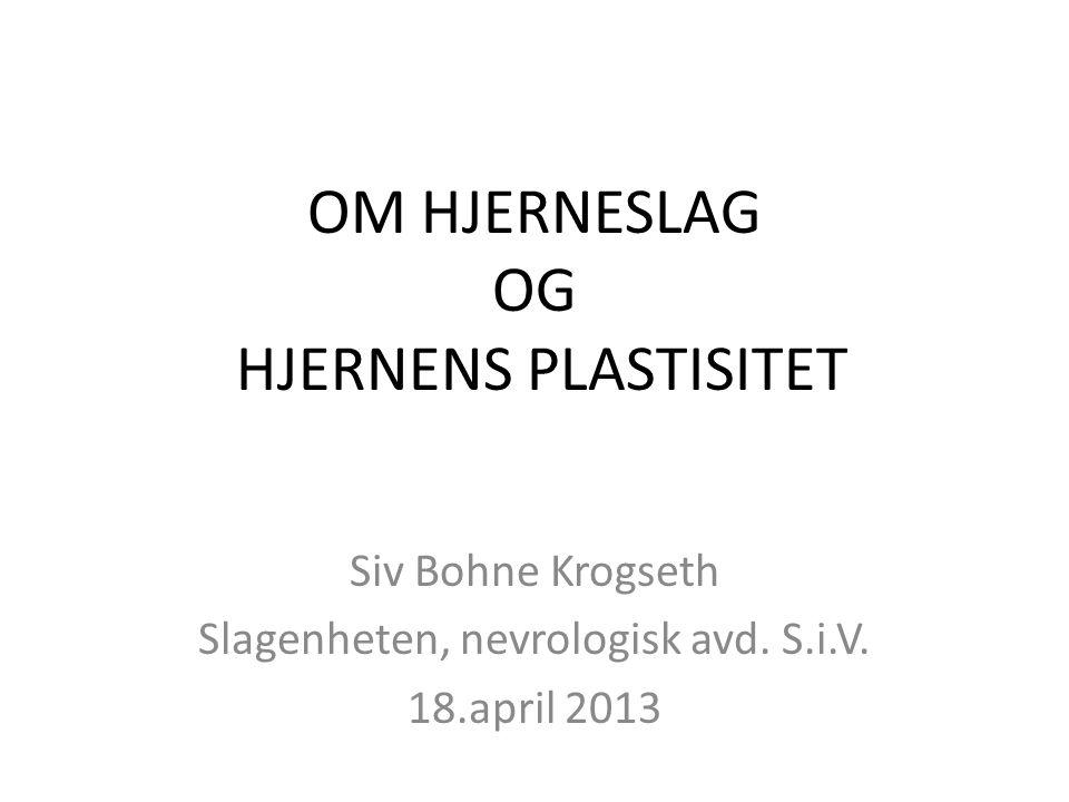 OM HJERNESLAG OG HJERNENS PLASTISITET Siv Bohne Krogseth Slagenheten, nevrologisk avd. S.i.V. 18.april 2013
