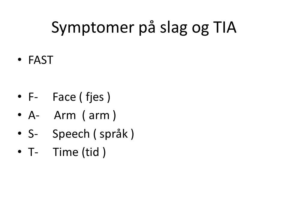 Symptomer på slag og TIA • FAST • F- Face ( fjes ) • A- Arm ( arm ) • S- Speech ( språk ) • T- Time (tid )