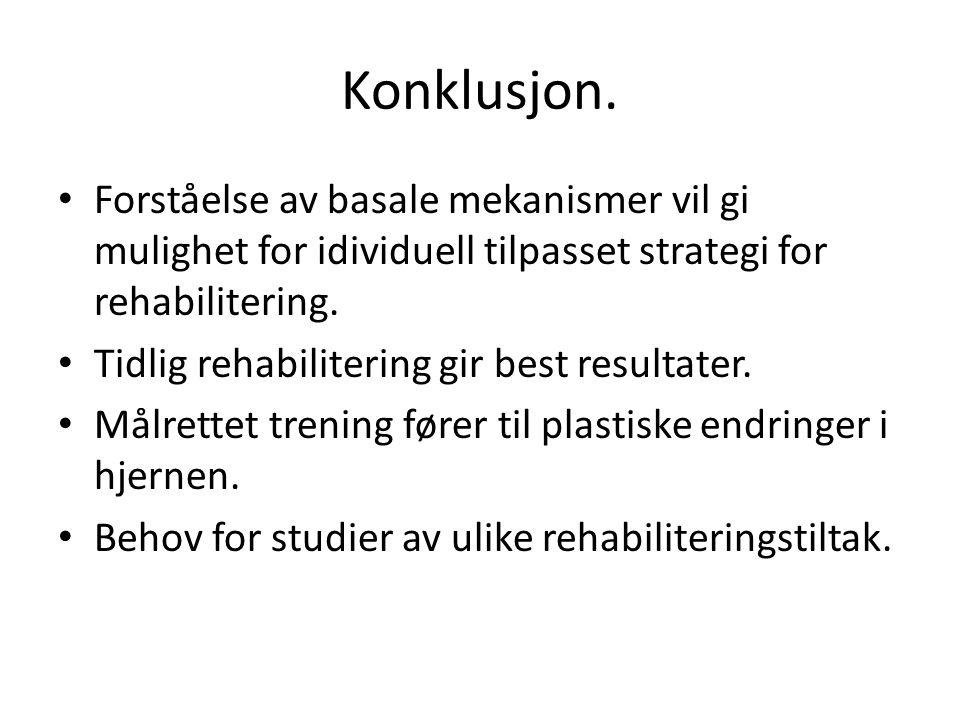 Konklusjon. • Forståelse av basale mekanismer vil gi mulighet for idividuell tilpasset strategi for rehabilitering. • Tidlig rehabilitering gir best r
