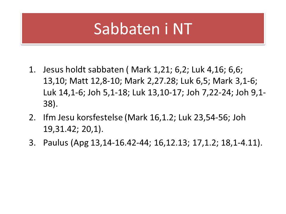Sabbaten i NT 1.Jesus holdt sabbaten ( Mark 1,21; 6,2; Luk 4,16; 6,6; 13,10; Matt 12,8-10; Mark 2,27.28; Luk 6,5; Mark 3,1-6; Luk 14,1-6; Joh 5,1-18;