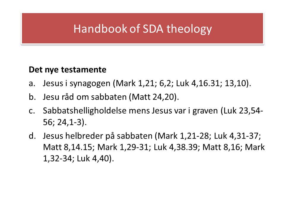 Handbook of SDA theology Det nye testamente a.Jesus i synagogen (Mark 1,21; 6,2; Luk 4,16.31; 13,10). b.Jesu råd om sabbaten (Matt 24,20). c.Sabbatshe