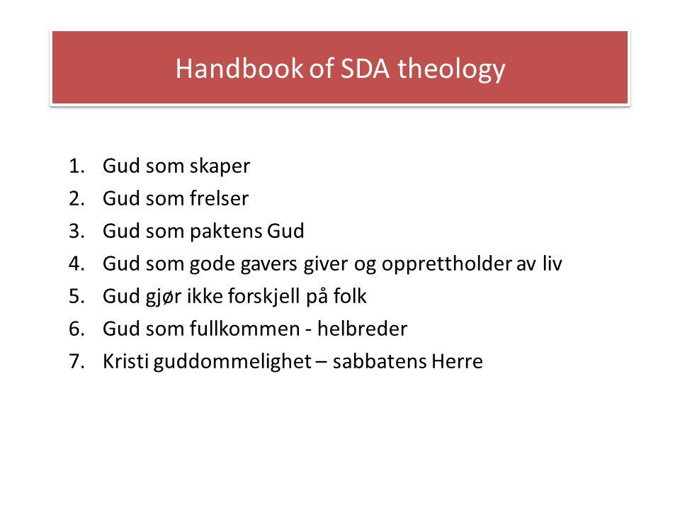 Handbook of SDA theology 1.Gud som skaper 2.Gud som frelser 3.Gud som paktens Gud 4.Gud som gode gavers giver og opprettholder av liv 5.Gud gjør ikke
