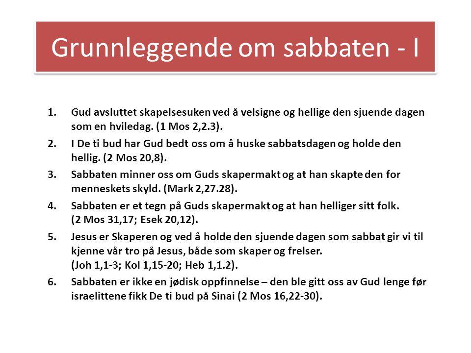 Grunnleggende om sabbaten - I 1.Gud avsluttet skapelsesuken ved å velsigne og hellige den sjuende dagen som en hviledag. (1 Mos 2,2.3). 2.I De ti bud