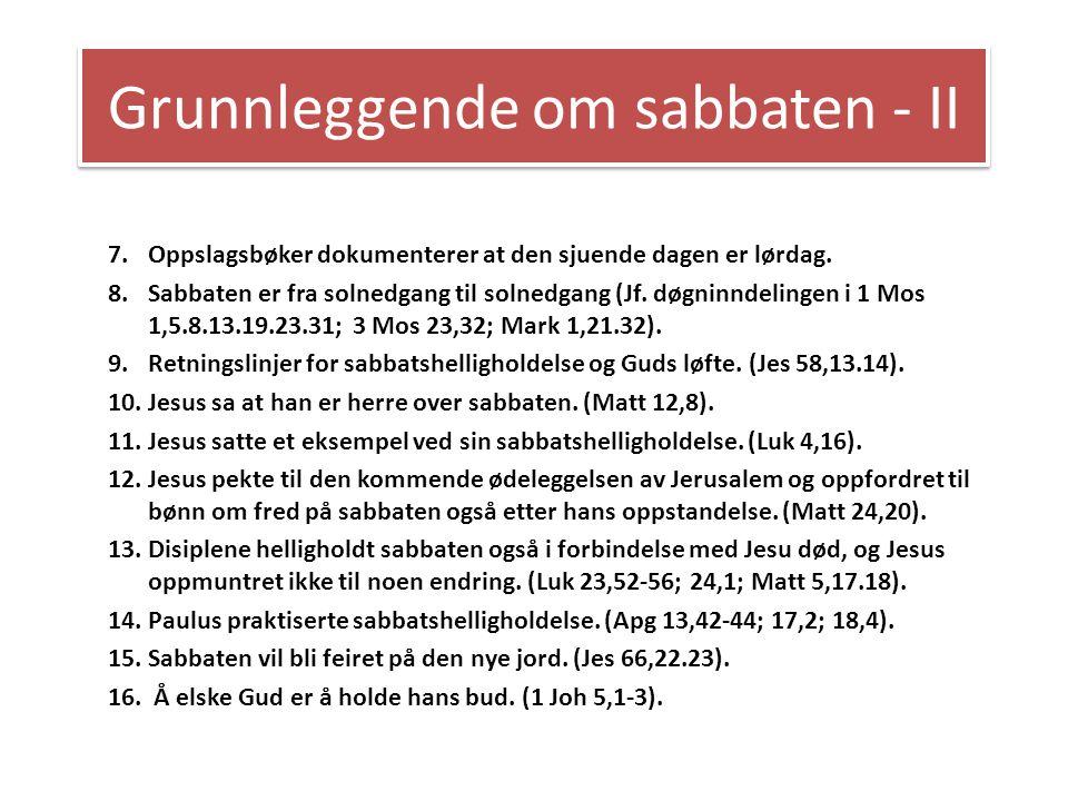 Grunnleggende om sabbaten - II 7.Oppslagsbøker dokumenterer at den sjuende dagen er lørdag. 8.Sabbaten er fra solnedgang til solnedgang (Jf. døgninnde