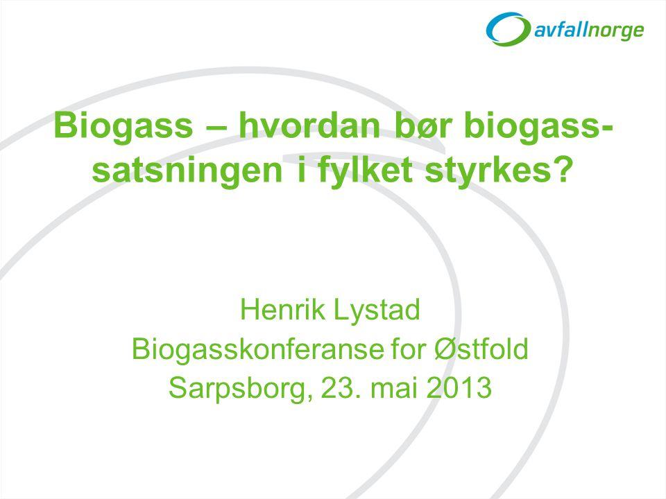 Biogass – hvordan bør biogass- satsningen i fylket styrkes? Henrik Lystad Biogasskonferanse for Østfold Sarpsborg, 23. mai 2013