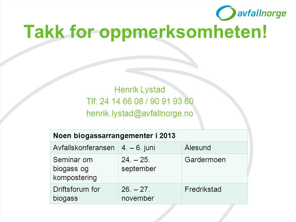 Takk for oppmerksomheten! Henrik Lystad Tlf: 24 14 66 08 / 90 91 93 60 henrik.lystad@avfallnorge.no Noen biogassarrangementer i 2013 Avfallskonferanse