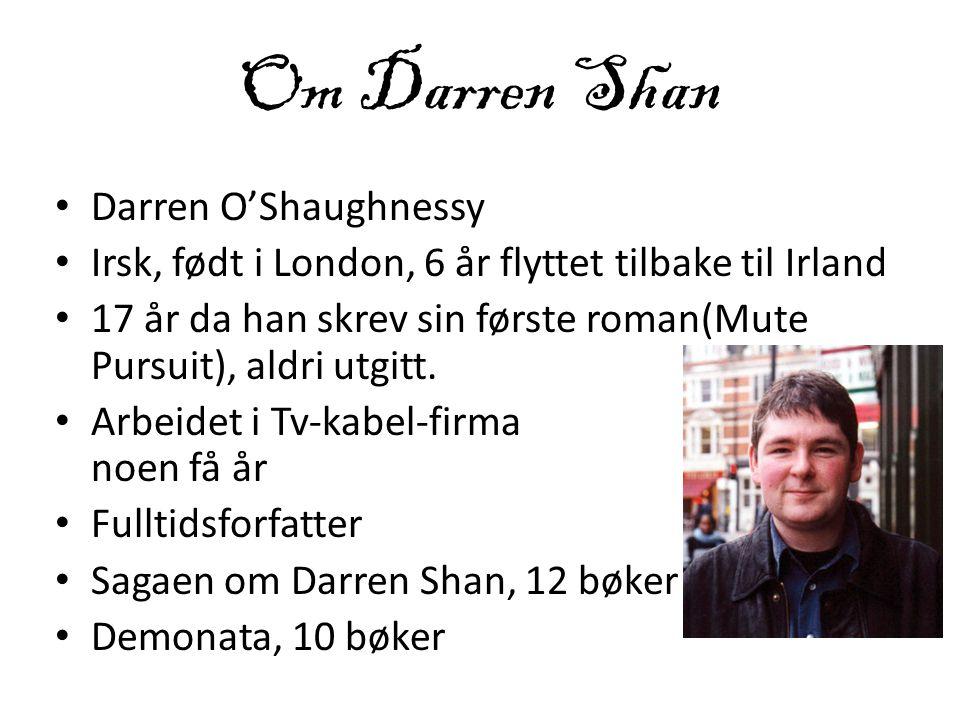 Om Darren Shan • Darren O'Shaughnessy • Irsk, født i London, 6 år flyttet tilbake til Irland • 17 år da han skrev sin første roman(Mute Pursuit), aldr