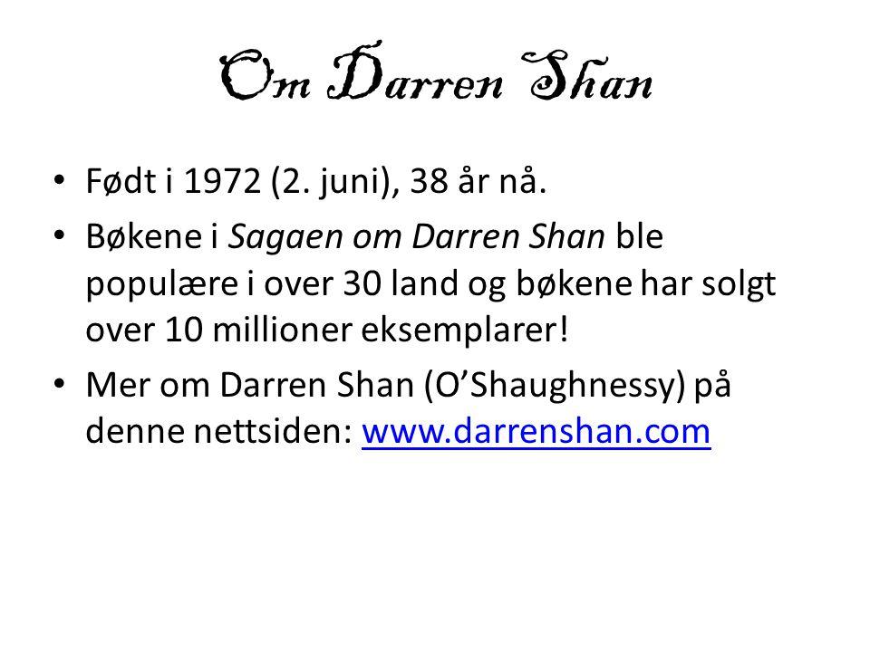 Om Darren Shan • Født i 1972 (2. juni), 38 år nå. • Bøkene i Sagaen om Darren Shan ble populære i over 30 land og bøkene har solgt over 10 millioner e