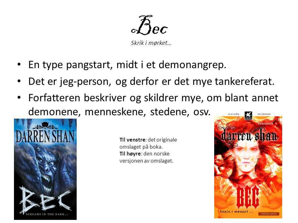 Bec • En type pangstart, midt i et demonangrep. • Det er jeg-person, og derfor er det mye tankereferat. • Forfatteren beskriver og skildrer mye, om bl