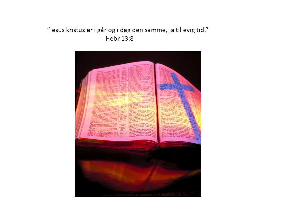 jesus kristus er i går og i dag den samme, ja til evig tid. Hebr 13:8