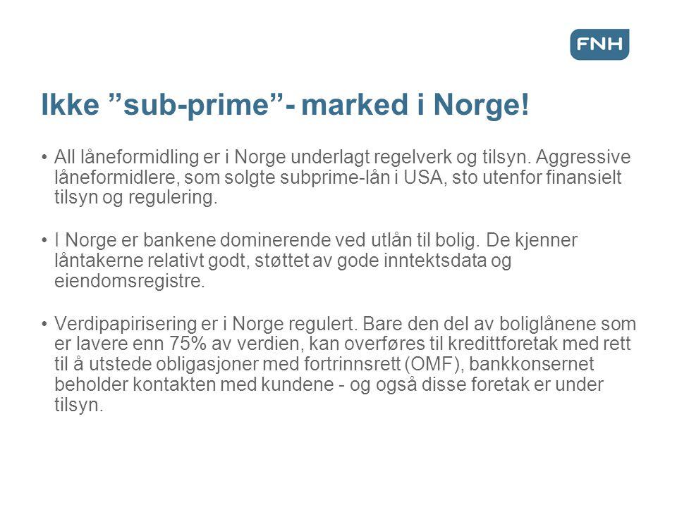 """Ikke """"sub-prime""""- marked i Norge! •All låneformidling er i Norge underlagt regelverk og tilsyn. Aggressive låneformidlere, som solgte subprime-lån i U"""