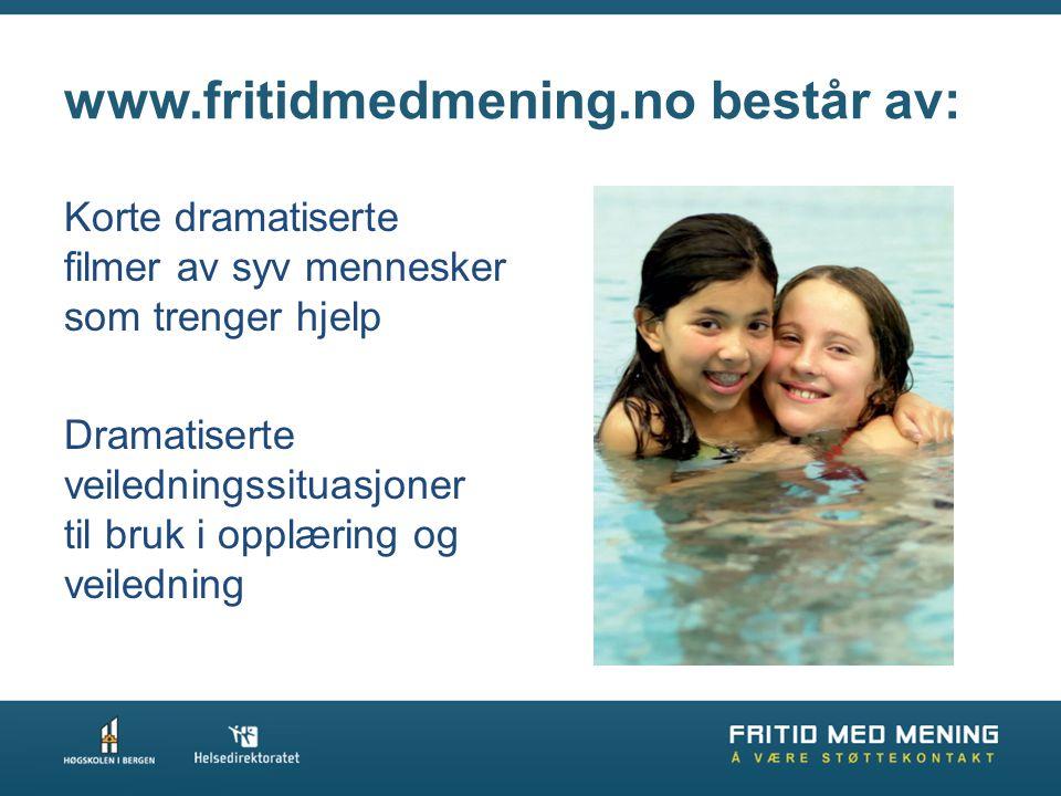 www.fritidmedmening.no består av: Korte dramatiserte filmer av syv mennesker som trenger hjelp Dramatiserte veiledningssituasjoner til bruk i opplærin