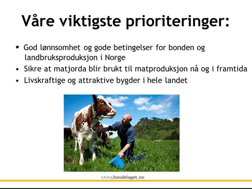 Våre viktigste prioriteringer: • God lønnsomhet og gode betingelser for bonden og landbruksproduksjon i Norge • Sikre at matjorda blir brukt til matproduksjon nå og i framtida • Livskraftige og attraktive bygder i hele landet