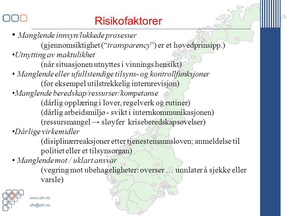 www.uhr.no uhr@uhr.no Risikofaktorer • Manglende innsyn/lukkede prosesser (gjennomsiktighet ( transparency ) er et hovedprinsipp.) • Utnytting av maktulikhet (når situasjonen utnyttes i vinnings hensikt) • Manglende eller ufullstendige tilsyns- og kontrollfunksjoner (for eksempel utilstrekkelig internrevisjon) • Manglende beredskap/ressurser/kompetanse (dårlig opplæring i lover, regelverk og rutiner) (dårlig arbeidsmiljø - svikt i internkommunikasjonen) (ressursmangel → sløyfer kriseberedskapsøvelser) • Dårlige virkemidler (disiplinærreaksjoner etter tjenestemannsloven; anmeldelse til politiet eller et tilsynsorgan) • Manglende mot / uklart ansvar (vegring mot ubehageligheter: overser … unnlater å sjekke eller varsle)