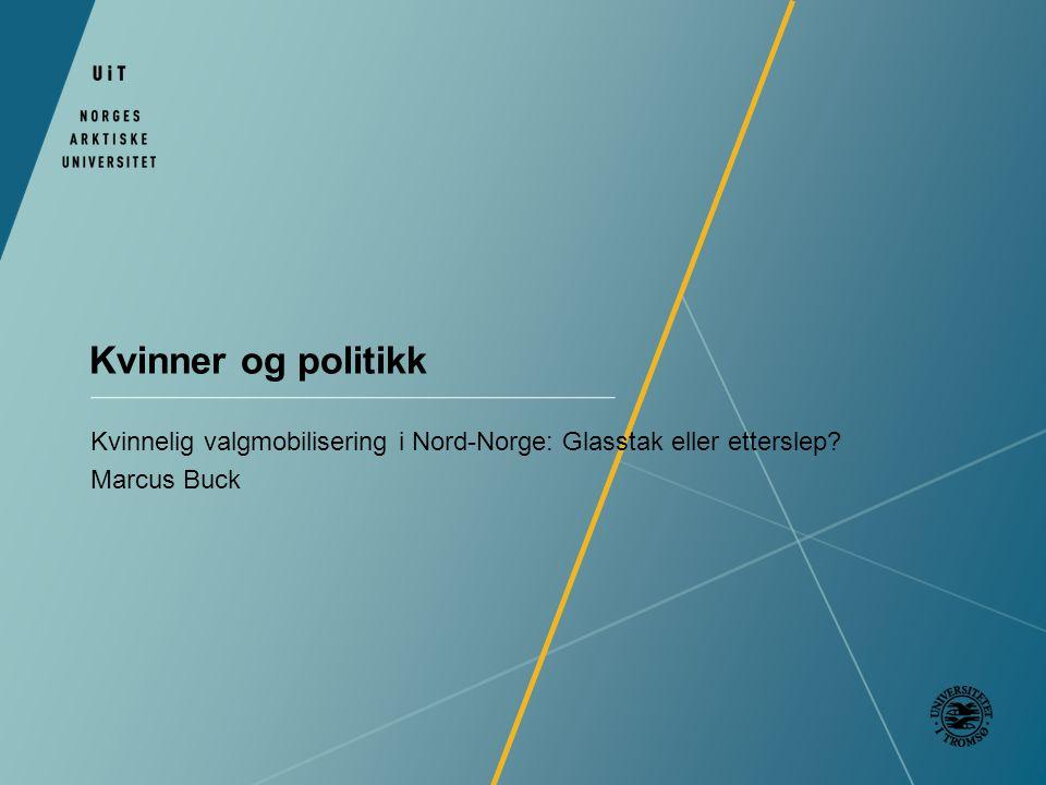 Kvinner og politikk Kvinnelig valgmobilisering i Nord-Norge: Glasstak eller etterslep Marcus Buck