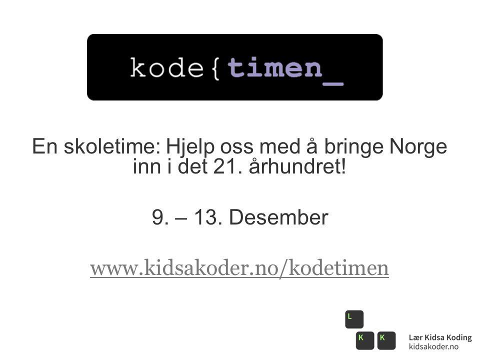 En skoletime: Hjelp oss med å bringe Norge inn i det 21. århundret! 9. – 13. Desember www.kidsakoder.no/kodetimen