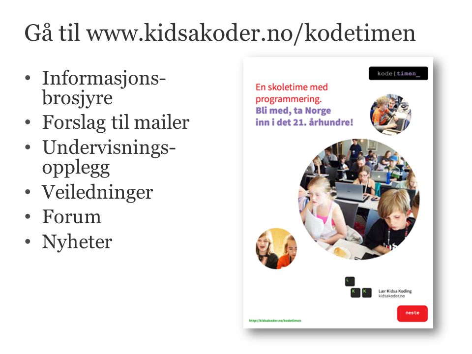 Gå til www.kidsakoder.no/kodetimen • Informasjons- brosjyre • Forslag til mailer • Undervisnings- opplegg • Veiledninger • Forum • Nyheter