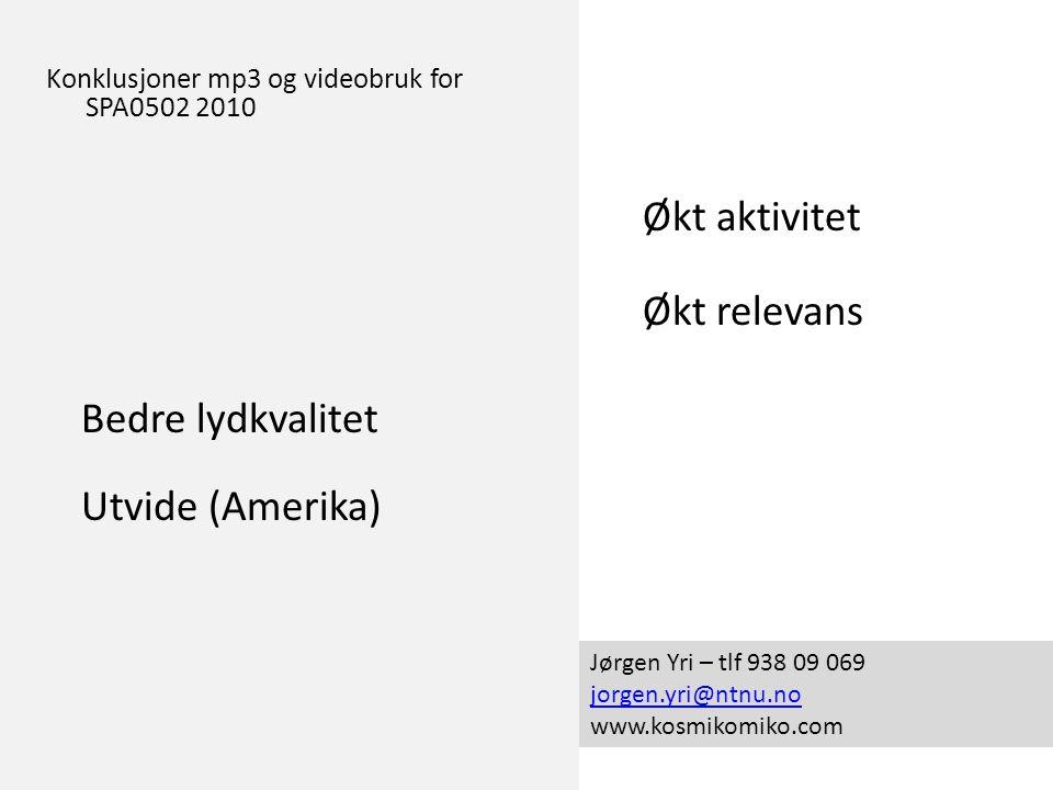 Økt aktivitet Økt relevans Konklusjoner mp3 og videobruk for SPA0502 2010 Bedre lydkvalitet Jørgen Yri – tlf 938 09 069 jorgen.yri@ntnu.no www.kosmiko