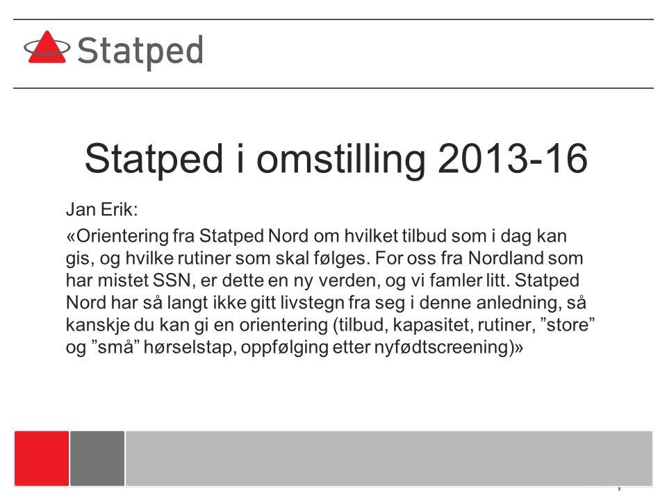 Statped i omstilling 2013-16 Jan Erik: «Orientering fra Statped Nord om hvilket tilbud som i dag kan gis, og hvilke rutiner som skal følges. For oss f
