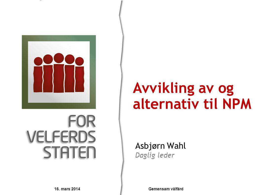 Asbjørn Wahl Daglig leder Avvikling av og alternativ til NPM 16. mars 2014 Gemensam välfärd