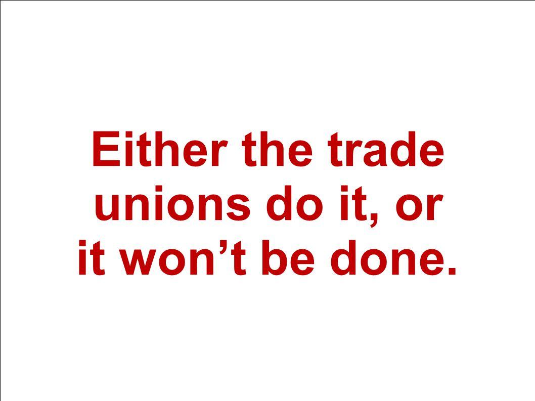 15. mars 2014 Välfärd och framtid Either the trade unions do it, or it won't be done.