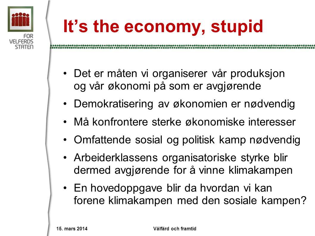 It's the economy, stupid •Det er måten vi organiserer vår produksjon og vår økonomi på som er avgjørende •Demokratisering av økonomien er nødvendig •Må konfrontere sterke økonomiske interesser •Omfattende sosial og politisk kamp nødvendig •Arbeiderklassens organisatoriske styrke blir dermed avgjørende for å vinne klimakampen •En hovedoppgave blir da hvordan vi kan forene klimakampen med den sosiale kampen.