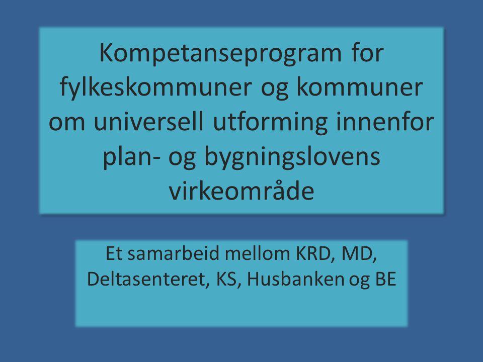 Kompetanseprogram for fylkeskommuner og kommuner om universell utforming innenfor plan- og bygningslovens virkeområde Et samarbeid mellom KRD, MD, Deltasenteret, KS, Husbanken og BE