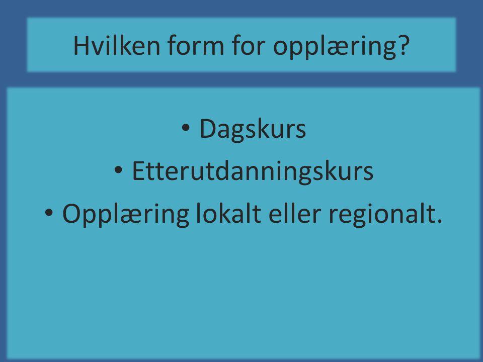 Hvilken form for opplæring? • Dagskurs • Etterutdanningskurs • Opplæring lokalt eller regionalt.