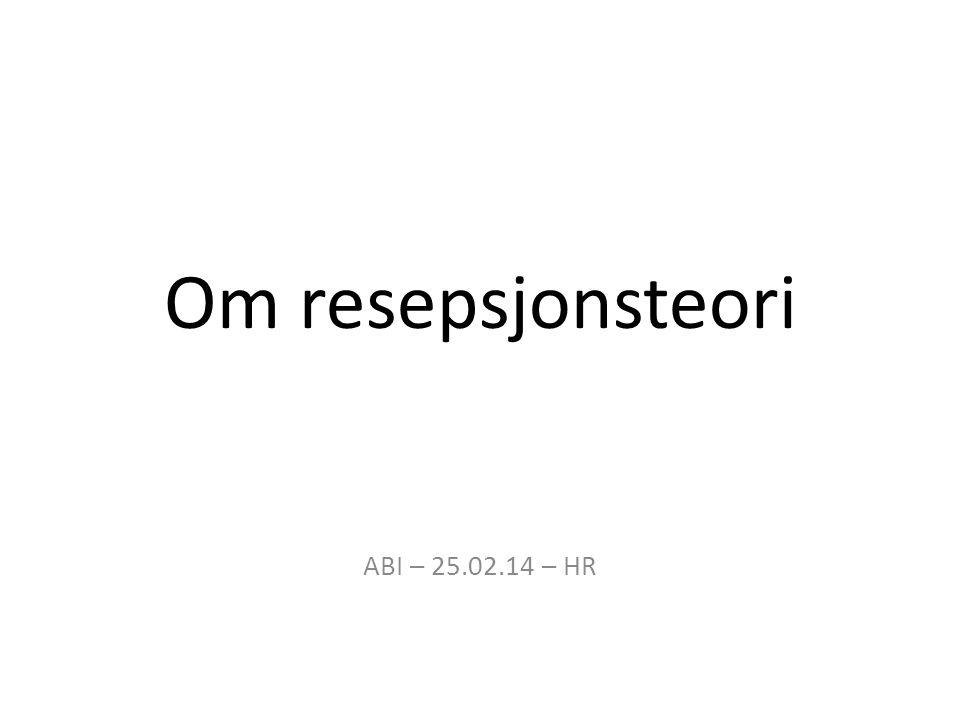 Om resepsjonsteori ABI – 25.02.14 – HR